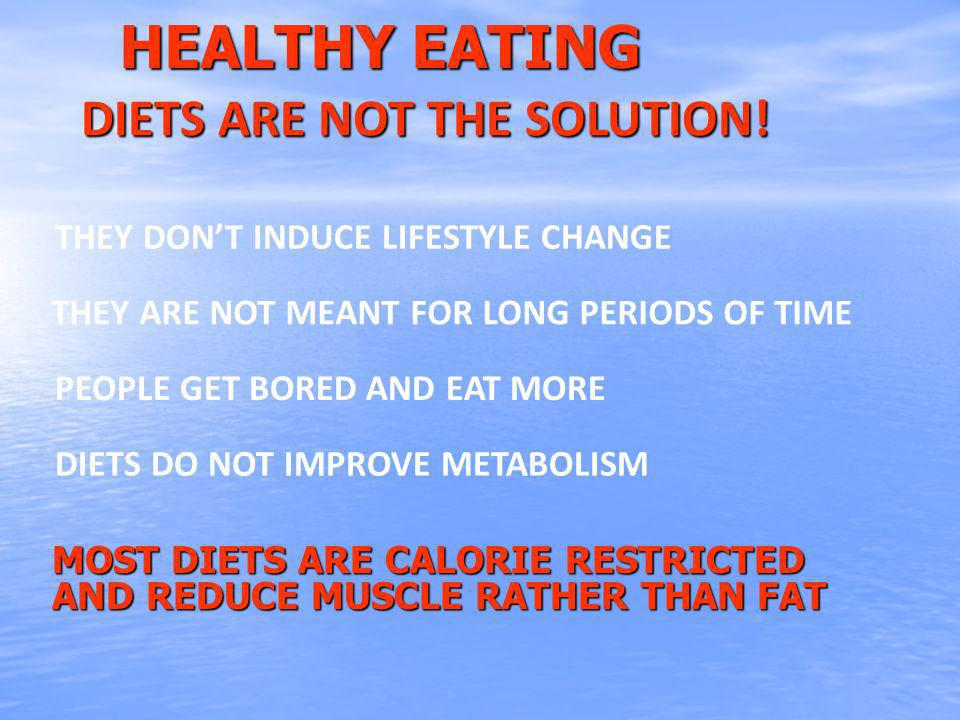 HEALTHY EATING MOST DIETS ARE CALORIE RESTRICTED AND REDUCE MUSCLE RATHER THAN FAT DIETS ARE NOT THE SOLUTION.