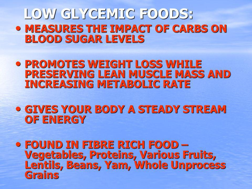 LOW GLYCEMIC FOODS: LOW GLYCEMIC FOODS: MEASURES THE IMPACT OF CARBS ON BLOOD SUGAR LEVELS MEASURES THE IMPACT OF CARBS ON BLOOD SUGAR LEVELS PROMOTES WEIGHT LOSS WHILE PRESERVING LEAN MUSCLE MASS AND INCREASING METABOLIC RATE PROMOTES WEIGHT LOSS WHILE PRESERVING LEAN MUSCLE MASS AND INCREASING METABOLIC RATE GIVES YOUR BODY A STEADY STREAM OF ENERGY GIVES YOUR BODY A STEADY STREAM OF ENERGY FOUND IN FIBRE RICH FOOD – Vegetables, Proteins, Various Fruits, Lentils, Beans, Yam, Whole Unprocess Grains FOUND IN FIBRE RICH FOOD – Vegetables, Proteins, Various Fruits, Lentils, Beans, Yam, Whole Unprocess Grains