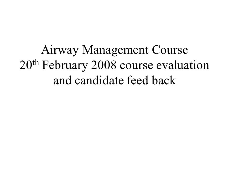 Airway Management Course 20 th February 2008 course evaluation and candidate feed back