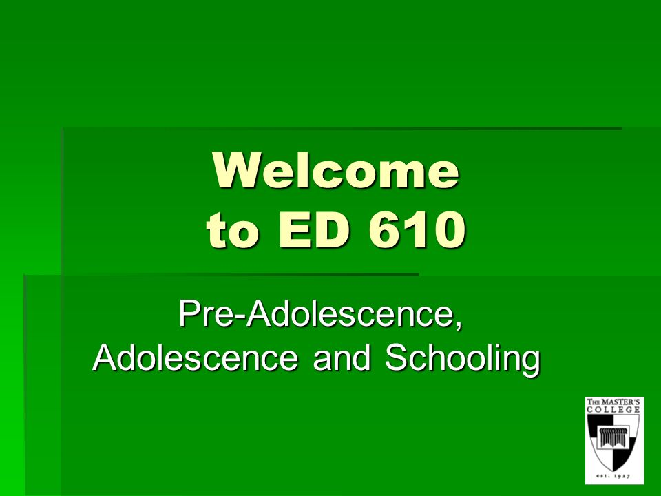 Welcome to ED 610 Pre-Adolescence, Adolescence and Schooling Pre-Adolescence, Adolescence and Schooling
