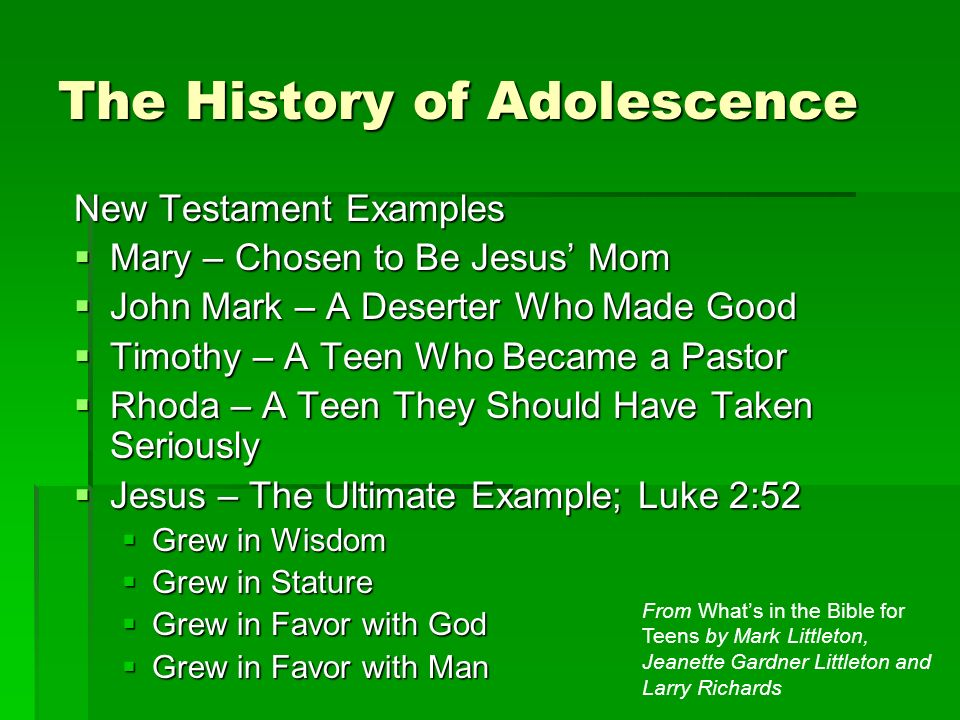 The History of Adolescence New Testament Examples Mary – Chosen to Be Jesus Mom Mary – Chosen to Be Jesus Mom John Mark – A Deserter Who Made Good John Mark – A Deserter Who Made Good Timothy – A Teen Who Became a Pastor Timothy – A Teen Who Became a Pastor Rhoda – A Teen They Should Have Taken Seriously Rhoda – A Teen They Should Have Taken Seriously Jesus – The Ultimate Example; Luke 2:52 Jesus – The Ultimate Example; Luke 2:52 Grew in Wisdom Grew in Wisdom Grew in Stature Grew in Stature Grew in Favor with God Grew in Favor with God Grew in Favor with Man Grew in Favor with Man From Whats in the Bible for Teens by Mark Littleton, Jeanette Gardner Littleton and Larry Richards