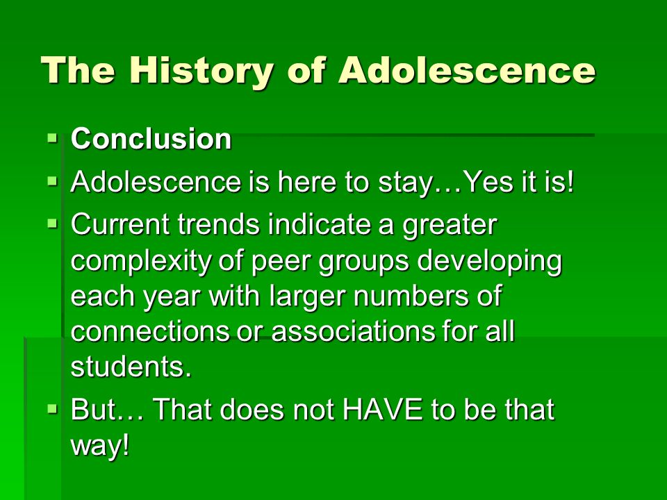 The History of Adolescence Conclusion Conclusion Adolescence is here to stay…Yes it is.