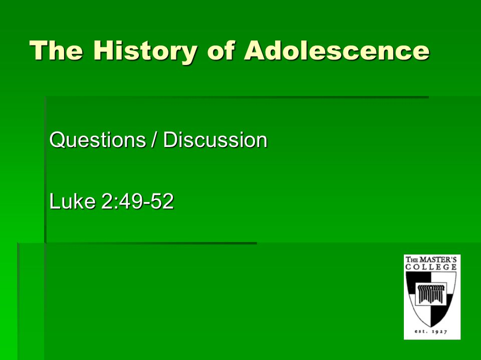 The History of Adolescence Questions / Discussion Luke 2:49-52