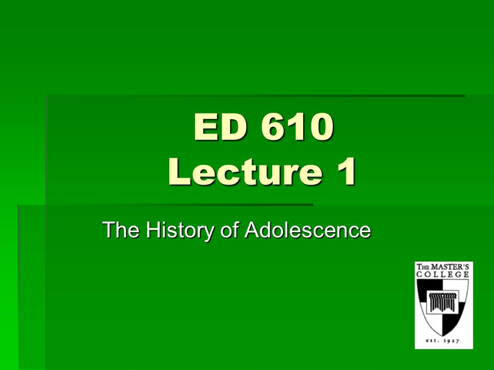 ED 610 Lecture 1 The History of Adolescence