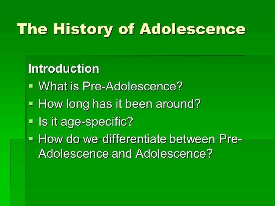 The History of Adolescence Introduction What is Pre-Adolescence.