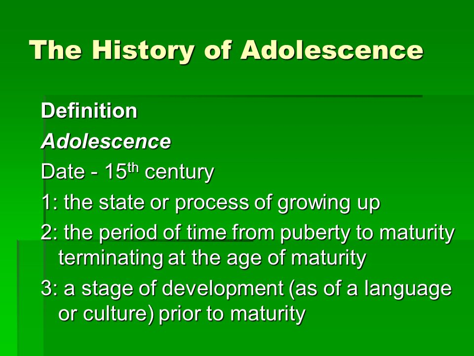 The History of Adolescence DefinitionAdolescence Date - 15 th century 1: the state or process of growing up 2: the period of time from puberty to maturity terminating at the age of maturity 3: a stage of development (as of a language or culture) prior to maturity