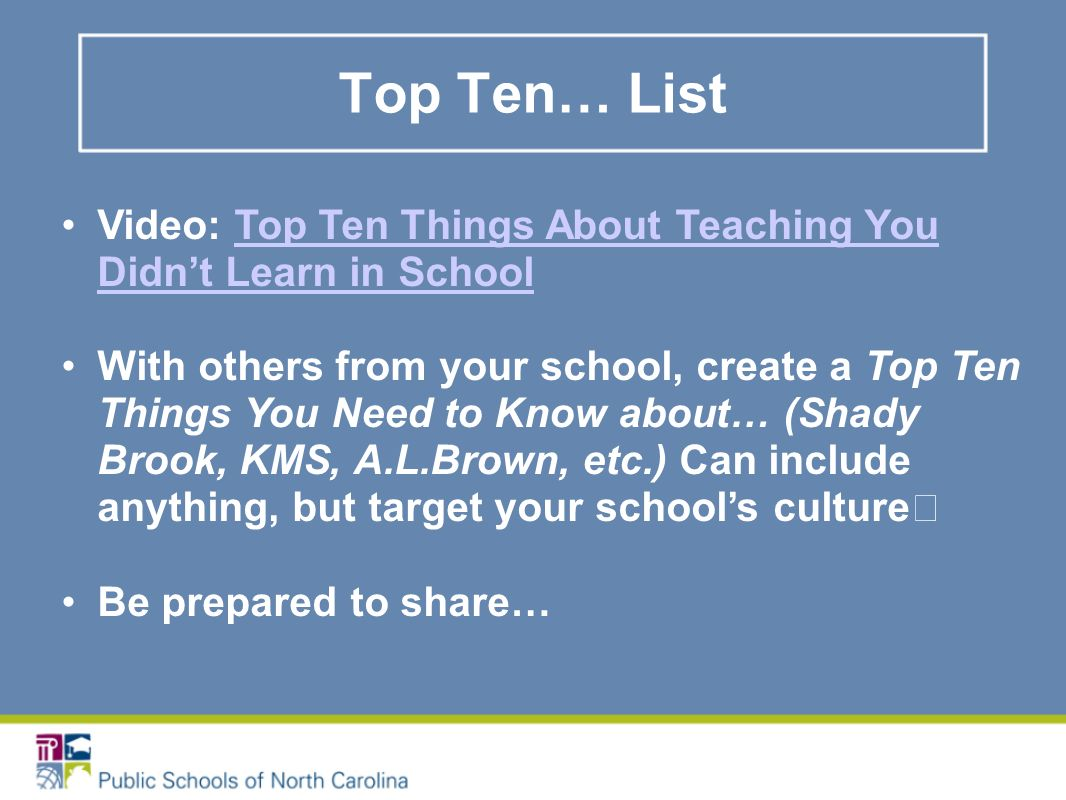 Top Ten… List Video: Top Ten Things About Teaching You Didnt Learn in SchoolTop Ten Things About Teaching You Didnt Learn in School With others from your school, create a Top Ten Things You Need to Know about… (Shady Brook, KMS, A.L.Brown, etc.) Can include anything, but target your schools culture Be prepared to share…