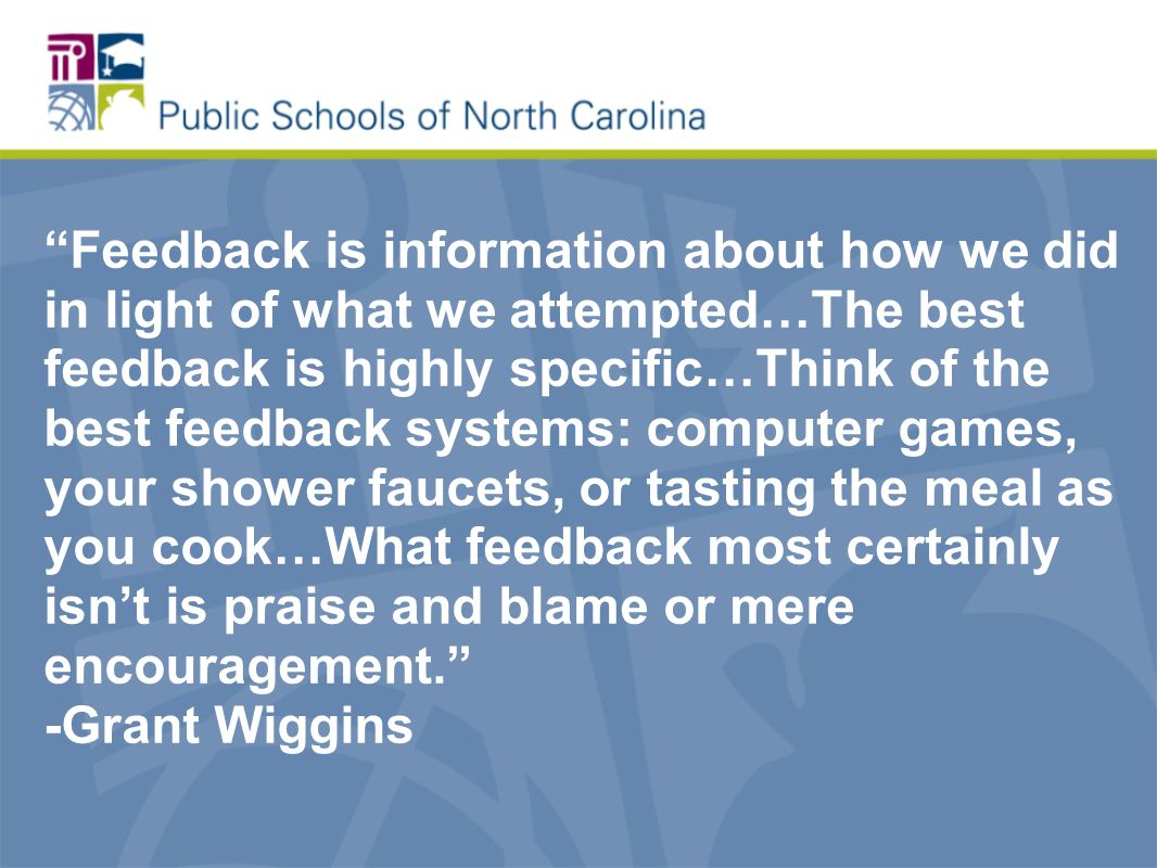Feedback is information about how we did in light of what we attempted…The best feedback is highly specific…Think of the best feedback systems: computer games, your shower faucets, or tasting the meal as you cook…What feedback most certainly isnt is praise and blame or mere encouragement.