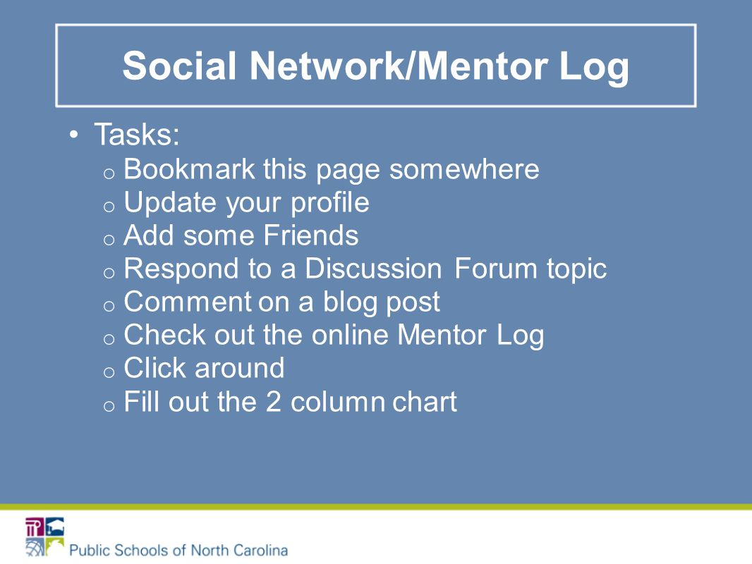Social Network/Mentor Log Tasks: o Bookmark this page somewhere o Update your profile o Add some Friends o Respond to a Discussion Forum topic o Comment on a blog post o Check out the online Mentor Log o Click around o Fill out the 2 column chart