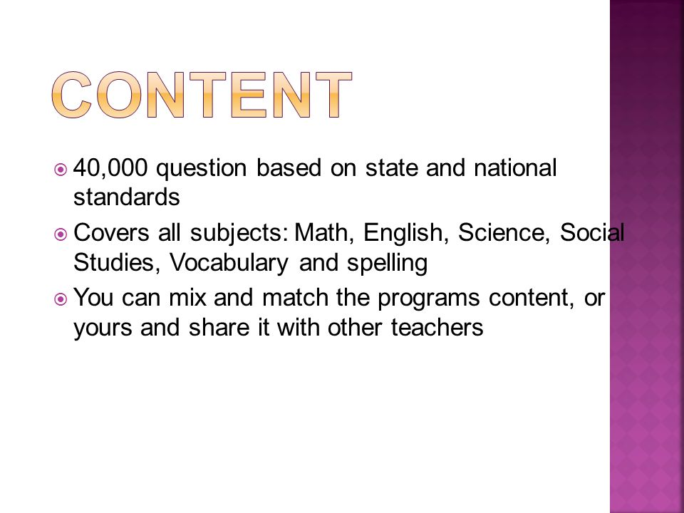 40,000 question based on state and national standards Covers all subjects: Math, English, Science, Social Studies, Vocabulary and spelling You can mix and match the programs content, or yours and share it with other teachers