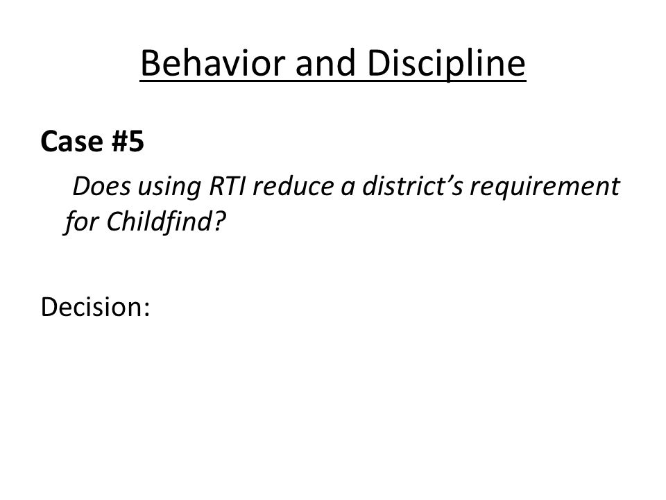 Behavior and Discipline Case #5 Does using RTI reduce a districts requirement for Childfind.