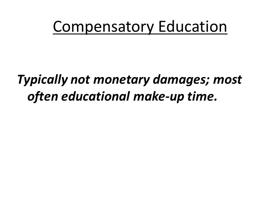 Compensatory Education Typically not monetary damages; most often educational make-up time.