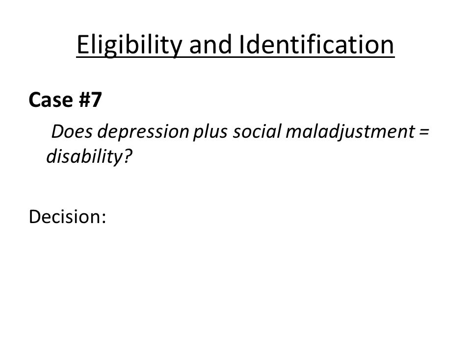 Eligibility and Identification Case #7 Does depression plus social maladjustment = disability.