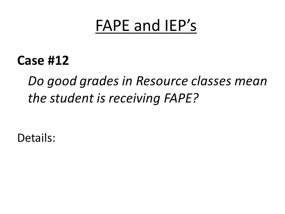 FAPE and IEPs Case #12 Do good grades in Resource classes mean the student is receiving FAPE.