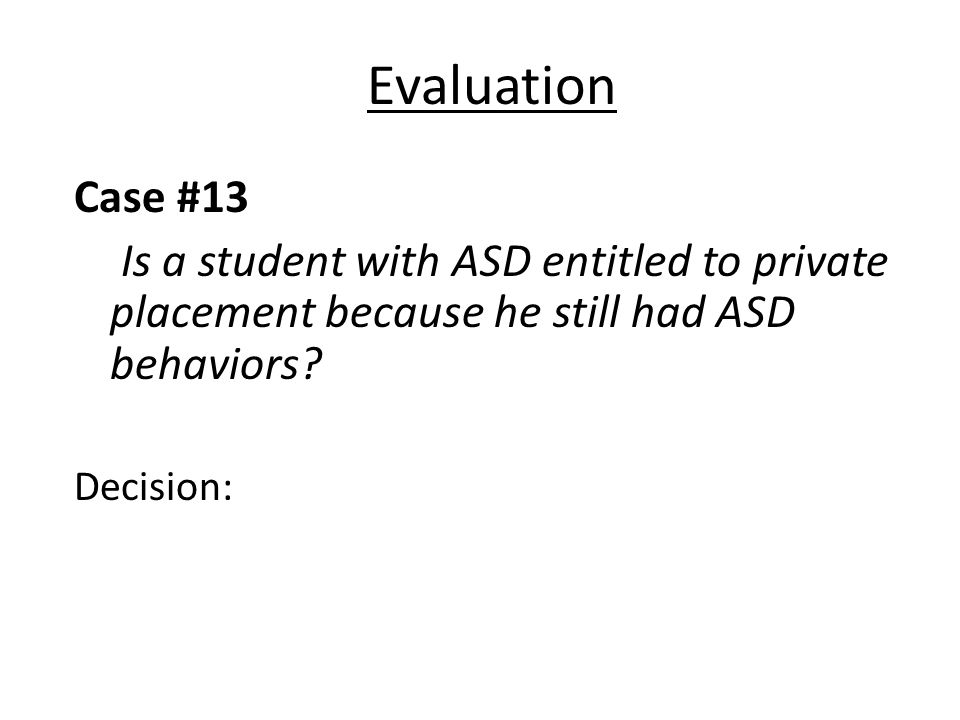 Evaluation Case #13 Is a student with ASD entitled to private placement because he still had ASD behaviors.