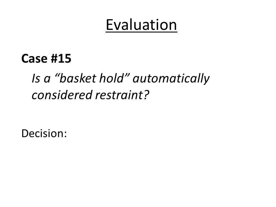 Evaluation Case #15 Is a basket hold automatically considered restraint Decision: