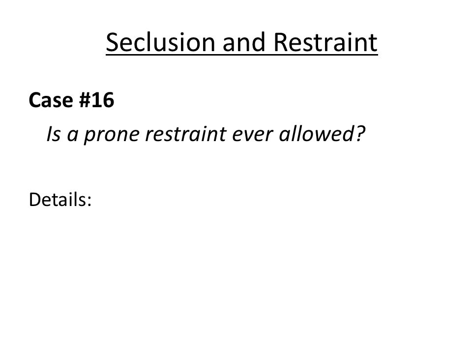 Seclusion and Restraint Case #16 Is a prone restraint ever allowed Details: