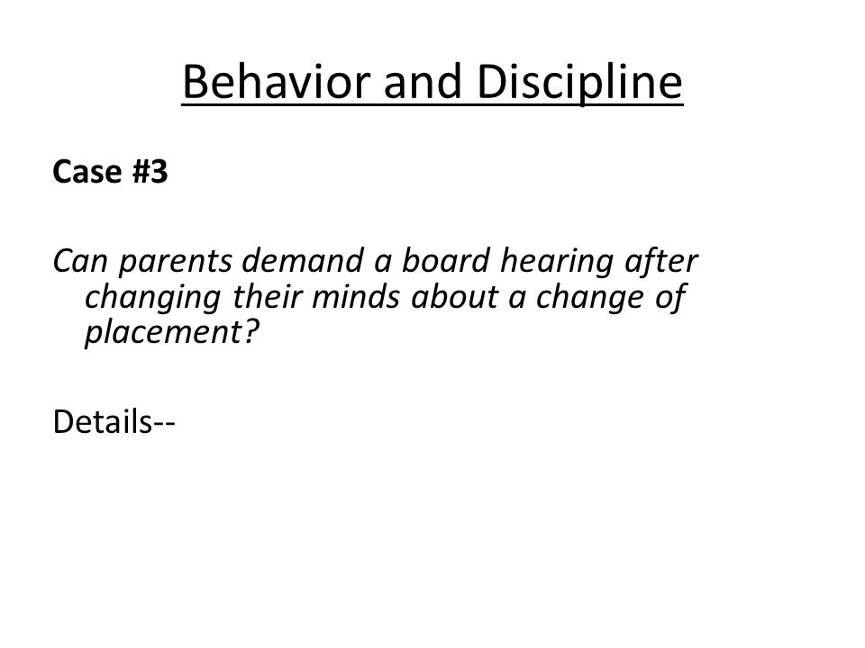 Behavior and Discipline Case #3 Can parents demand a board hearing after changing their minds about a change of placement.
