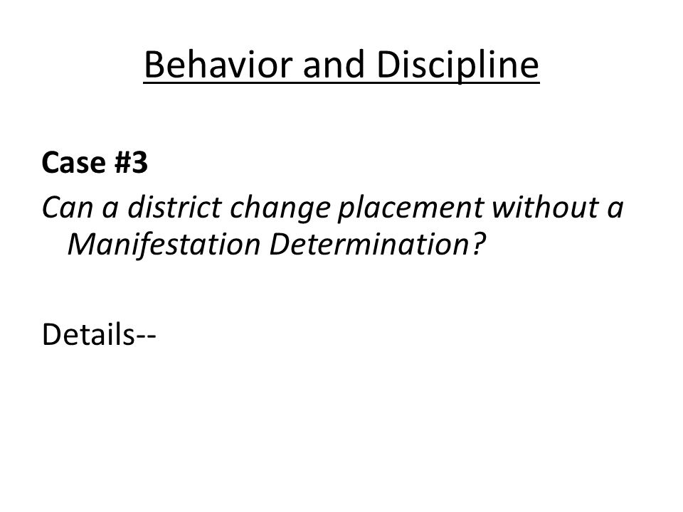 Behavior and Discipline Case #3 Can a district change placement without a Manifestation Determination.