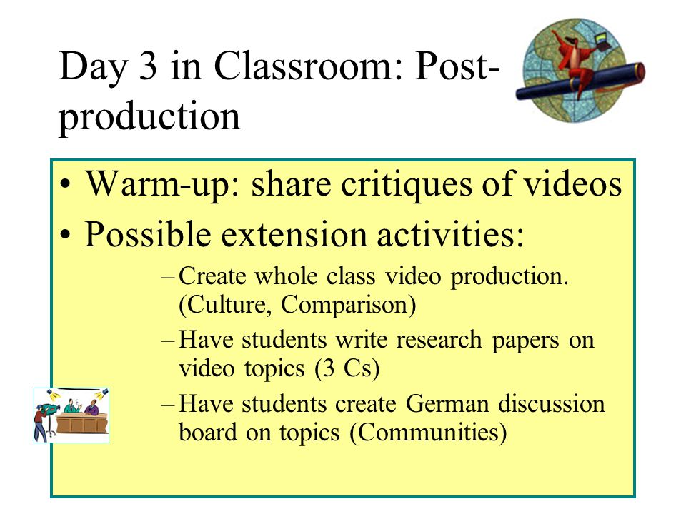 Day 3 in Classroom: Post- production Warm-up: share critiques of videos Possible extension activities: –Create whole class video production.