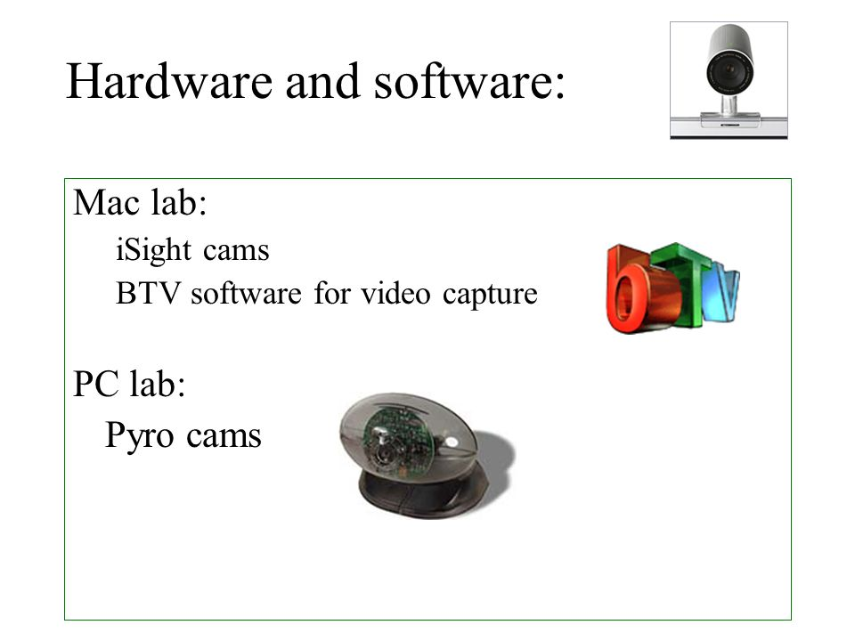 Mac lab: iSight cams BTV software for video capture PC lab: Pyro cams Hardware and software:
