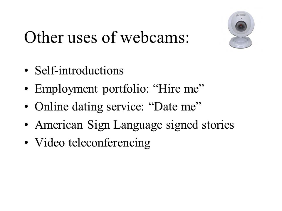 Other uses of webcams: Self-introductions Employment portfolio: Hire me Online dating service: Date me American Sign Language signed stories Video teleconferencing