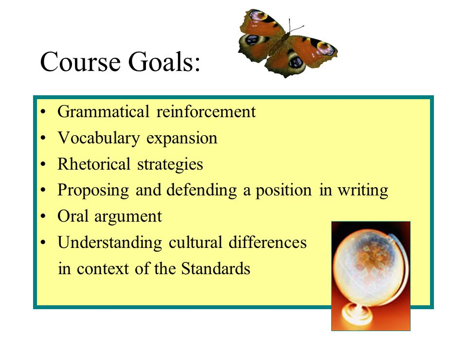 Course Goals: Grammatical reinforcement Vocabulary expansion Rhetorical strategies Proposing and defending a position in writing Oral argument Understanding cultural differences in context of the Standards