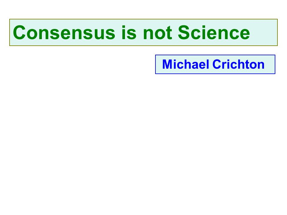 Consensus is not Science Michael Crichton