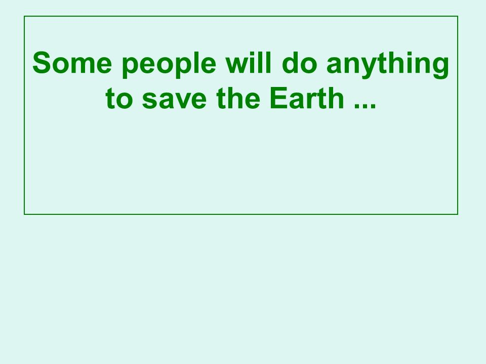 Some people will do anything to save the Earth...