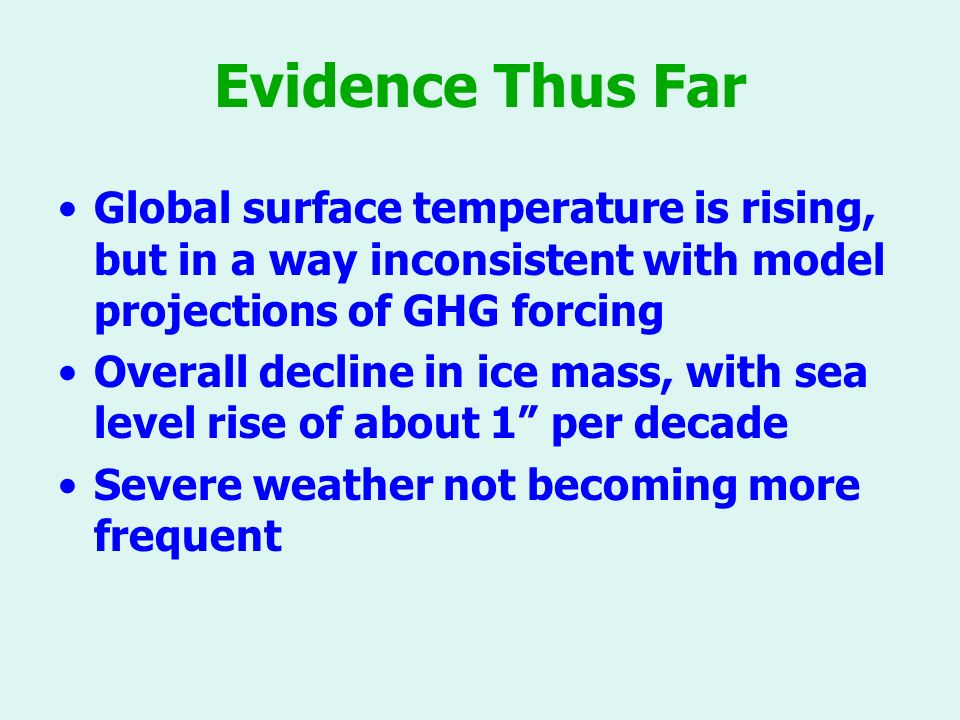 Evidence Thus Far Global surface temperature is rising, but in a way inconsistent with model projections of GHG forcing Overall decline in ice mass, with sea level rise of about 1 per decade Severe weather not becoming more frequent