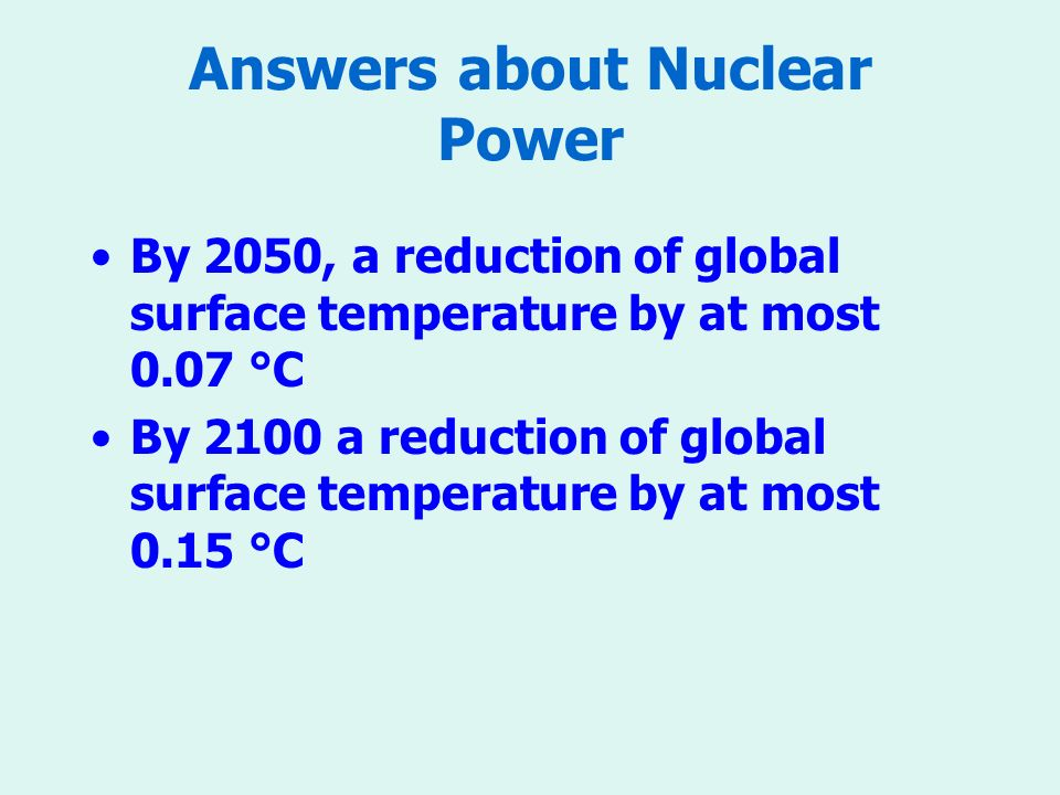 Answers about Nuclear Power By 2050, a reduction of global surface temperature by at most 0.07 °C By 2100 a reduction of global surface temperature by at most 0.15 °C