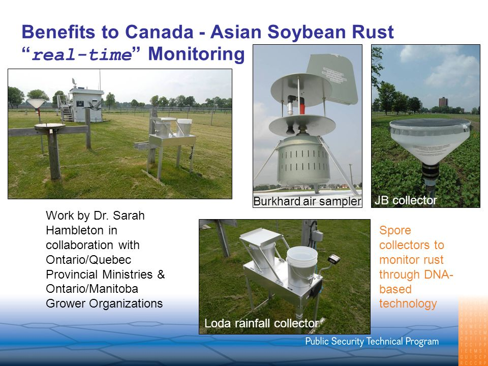 Benefits to Canada - Asian Soybean Rust real-time Monitoring Spore collectors to monitor rust through DNA- based technology JB collector Loda rainfall collector Burkhard air sampler Work by Dr.