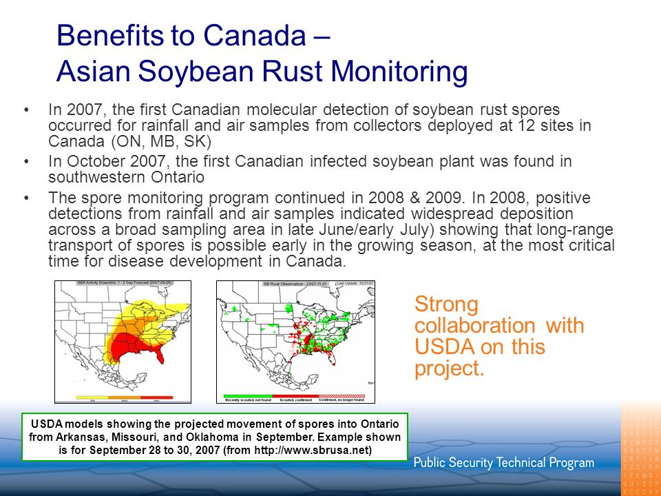 Benefits to Canada – Asian Soybean Rust Monitoring In 2007, the first Canadian molecular detection of soybean rust spores occurred for rainfall and air samples from collectors deployed at 12 sites in Canada (ON, MB, SK) In October 2007, the first Canadian infected soybean plant was found in southwestern Ontario The spore monitoring program continued in 2008 & 2009.