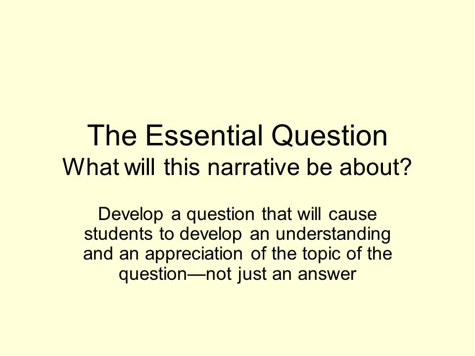 The Essential Question What will this narrative be about.