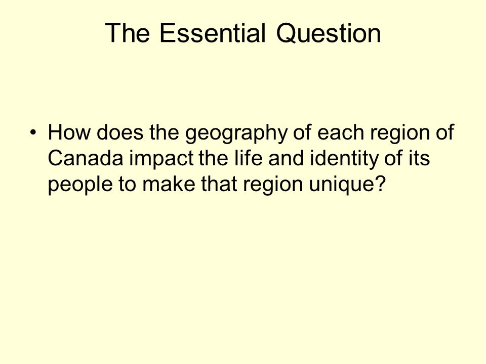 The Essential Question How does the geography of each region of Canada impact the life and identity of its people to make that region unique