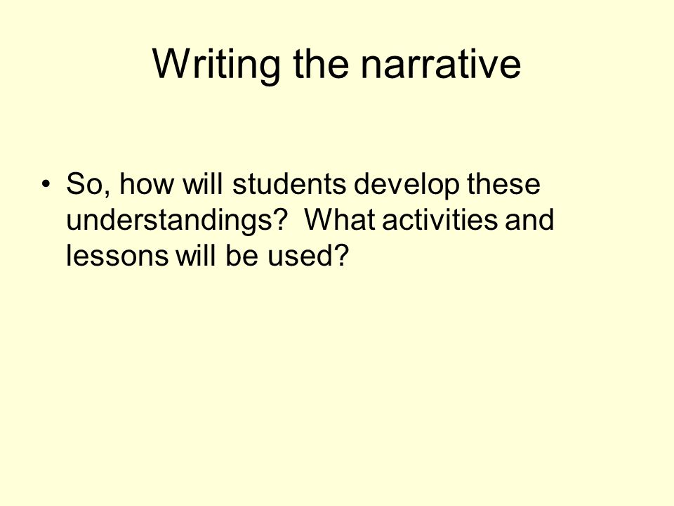 Writing the narrative So, how will students develop these understandings.