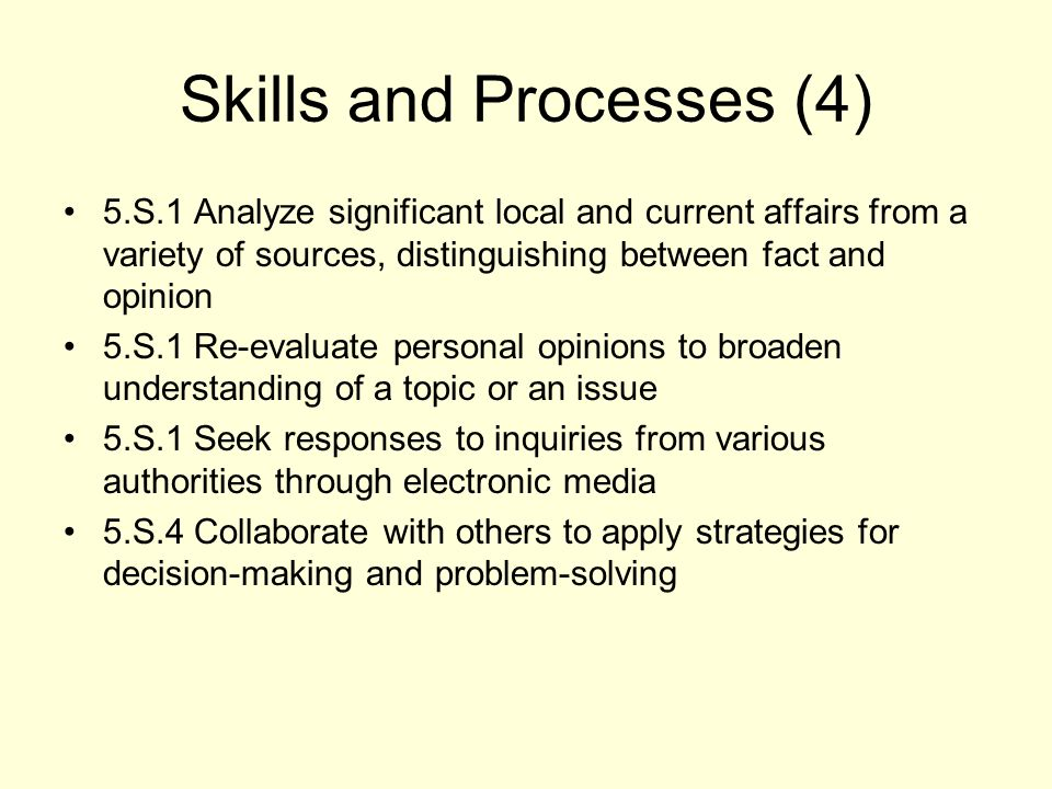 Skills and Processes (4) 5.S.1 Analyze significant local and current affairs from a variety of sources, distinguishing between fact and opinion 5.S.1 Re-evaluate personal opinions to broaden understanding of a topic or an issue 5.S.1 Seek responses to inquiries from various authorities through electronic media 5.S.4 Collaborate with others to apply strategies for decision-making and problem-solving