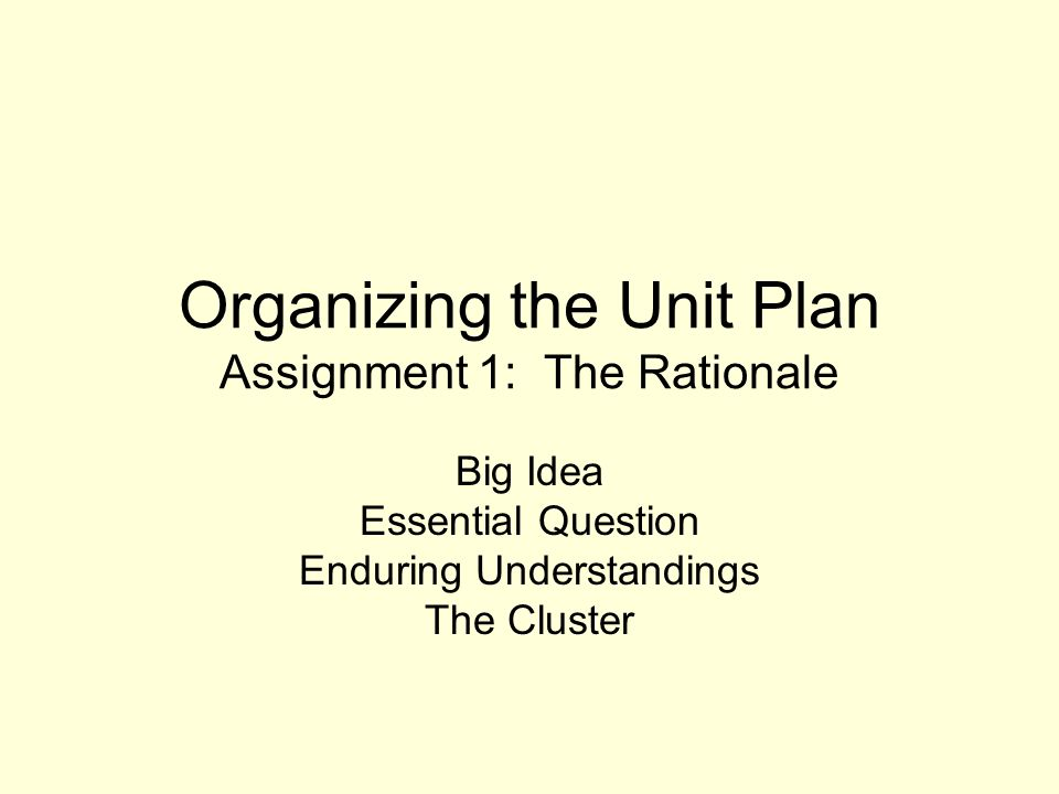Organizing the Unit Plan Assignment 1: The Rationale Big Idea Essential Question Enduring Understandings The Cluster
