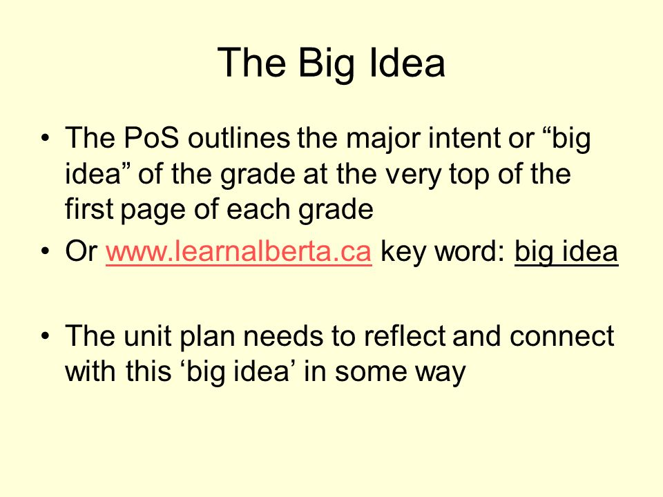 The Big Idea The PoS outlines the major intent or big idea of the grade at the very top of the first page of each grade Or   key word: big ideawww.learnalberta.ca The unit plan needs to reflect and connect with this big idea in some way