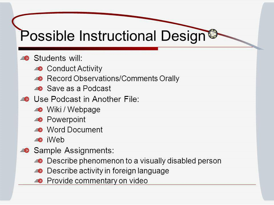Possible Instructional Design Students will: Conduct Activity Record Observations/Comments Orally Save as a Podcast Use Podcast in Another File: Wiki / Webpage Powerpoint Word Document iWeb Sample Assignments: Describe phenomenon to a visually disabled person Describe activity in foreign language Provide commentary on video