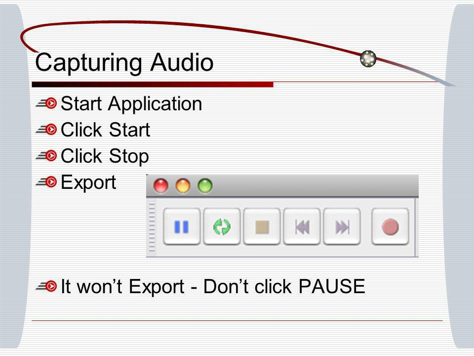 Capturing Audio Start Application Click Start Click Stop Export It wont Export - Dont click PAUSE