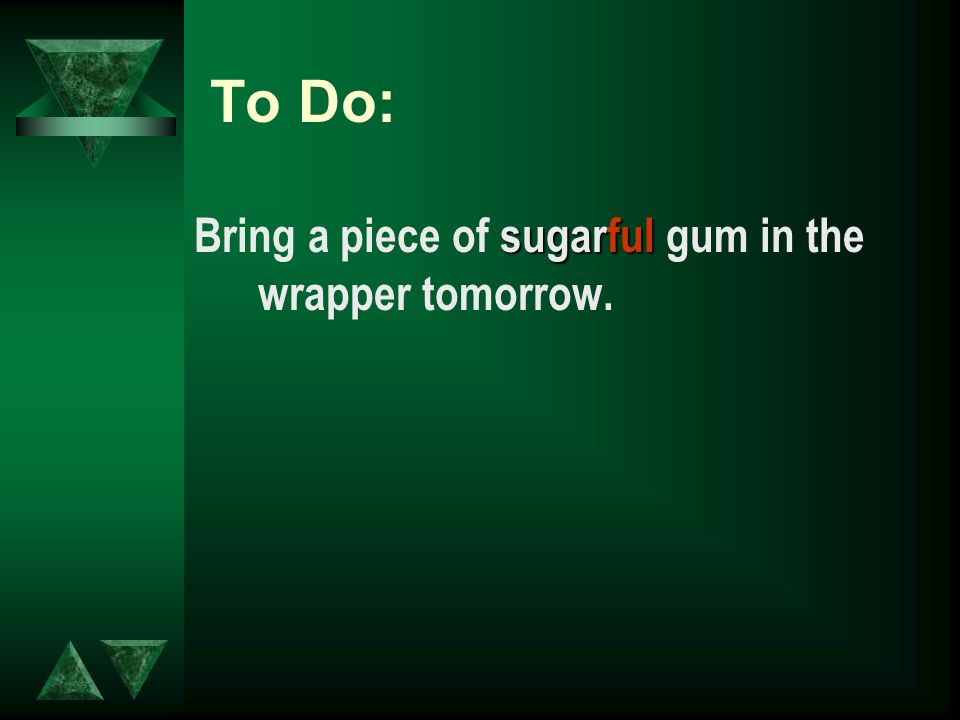To Do: sugarful Bring a piece of sugarful gum in the wrapper tomorrow.