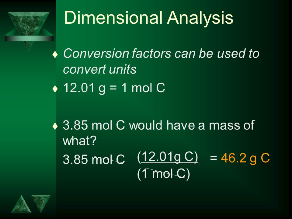 Dimensional Analysis t Conversion factors can be used to convert units t g = 1 mol C t 3.85 mol C would have a mass of what.