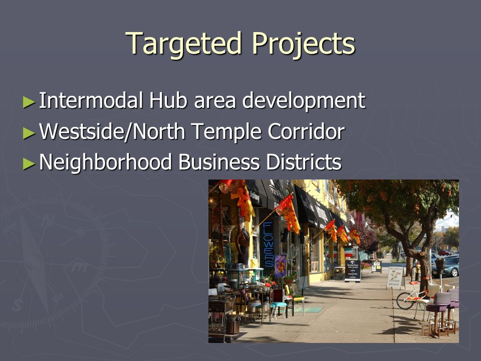 Targeted Projects Intermodal Hub area development Intermodal Hub area development Westside/North Temple Corridor Westside/North Temple Corridor Neighborhood Business Districts Neighborhood Business Districts