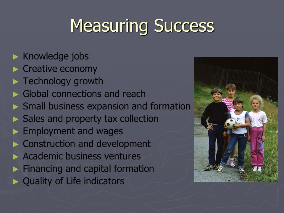 Measuring Success Knowledge jobs Creative economy Technology growth Global connections and reach Small business expansion and formation Sales and property tax collection Employment and wages Construction and development Academic business ventures Financing and capital formation Quality of Life indicators