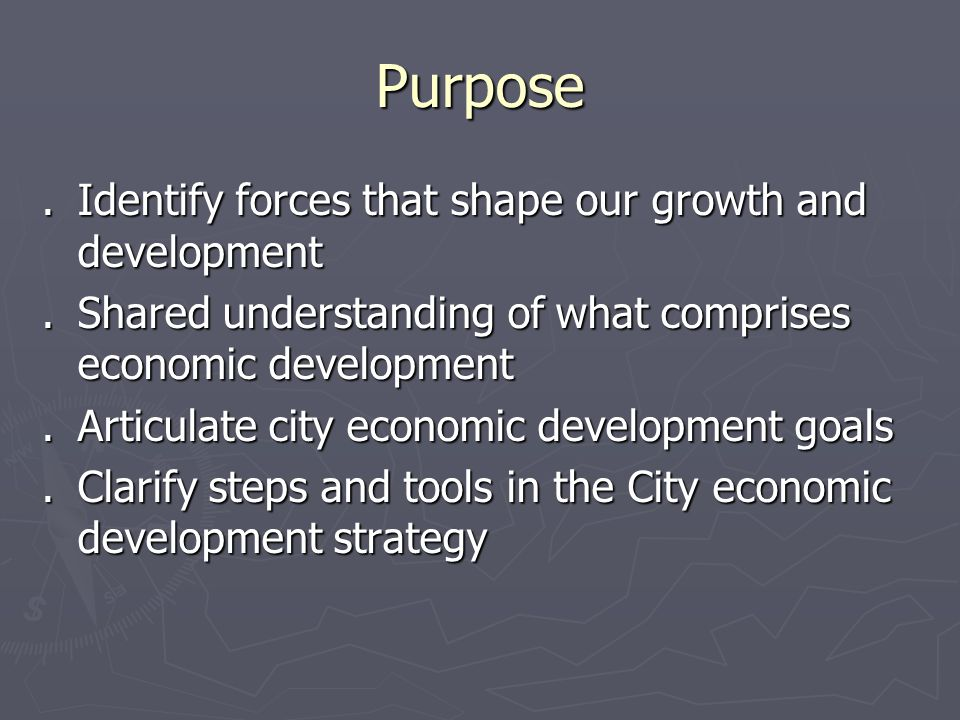 Purpose.Identify forces that shape our growth and development.Shared understanding of what comprises economic development.Articulate city economic development goals.Clarify steps and tools in the City economic development strategy