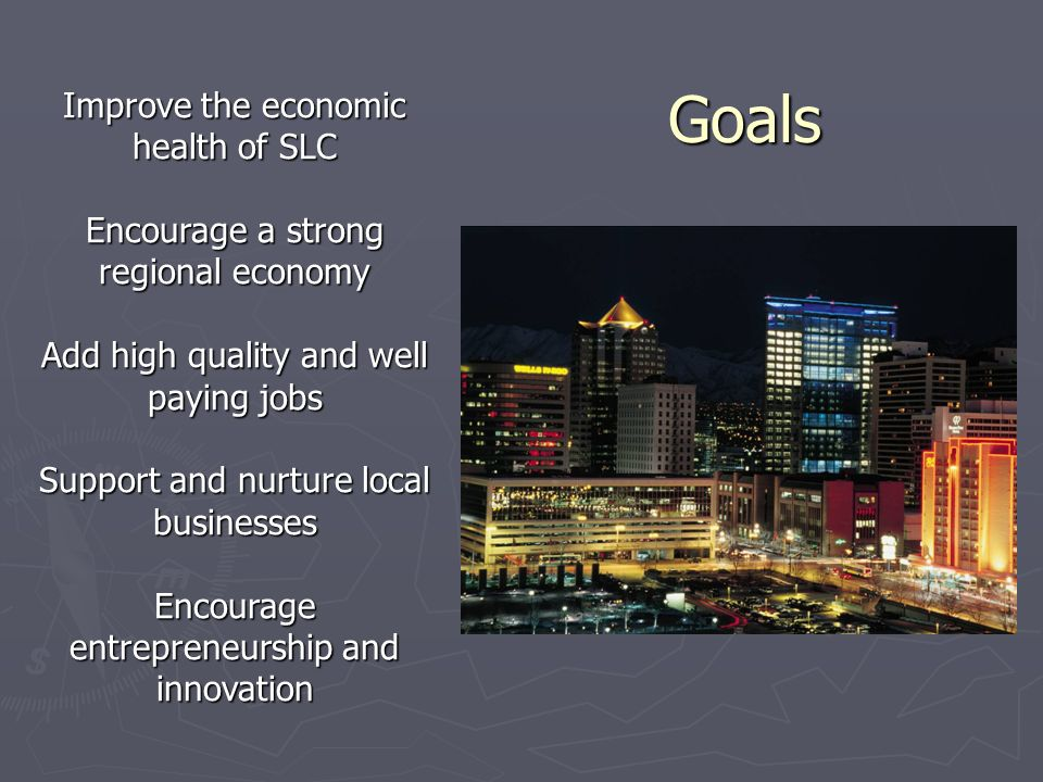 Goals Goals Improve the economic health of SLC Encourage a strong regional economy Add high quality and well paying jobs Support and nurture local businesses Encourage entrepreneurship and innovation