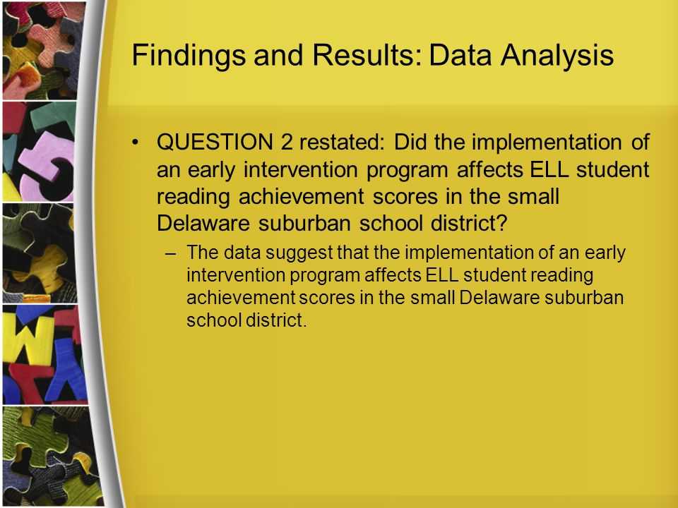 Findings and Results: Data Analysis QUESTION 2 restated: Did the implementation of an early intervention program affects ELL student reading achievement scores in the small Delaware suburban school district.