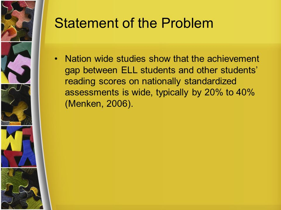Statement of the Problem Nation wide studies show that the achievement gap between ELL students and other students reading scores on nationally standardized assessments is wide, typically by 20% to 40% (Menken, 2006).