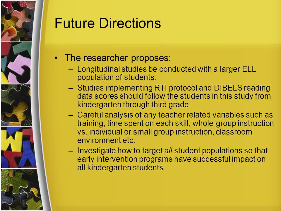 Future Directions The researcher proposes: –Longitudinal studies be conducted with a larger ELL population of students.